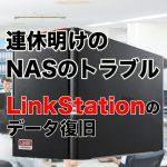 「連休明け」はNASのトラブルに要注意!? ~エラーランプが7回点灯するLinkStationからのデータ復旧事例~